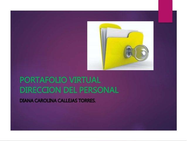 PORTAFOLIO VIRTUAL DIRECCION DEL PERSONAL DIANA CAROLINA CALLEJAS TORRES.