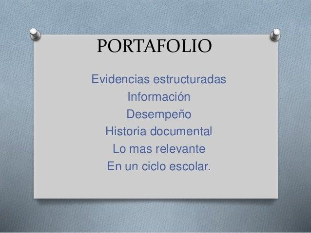 PORTAFOLIO Evidencias estructuradas Información Desempeño Historia documental Lo mas relevante En un ciclo escolar.