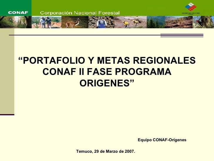 """Equipo CONAF-Orígenes Temuco, 29 de Marzo de 2007. """" PORTAFOLIO Y METAS REGIONALES CONAF II FASE PROGRAMA ORIGENES"""""""