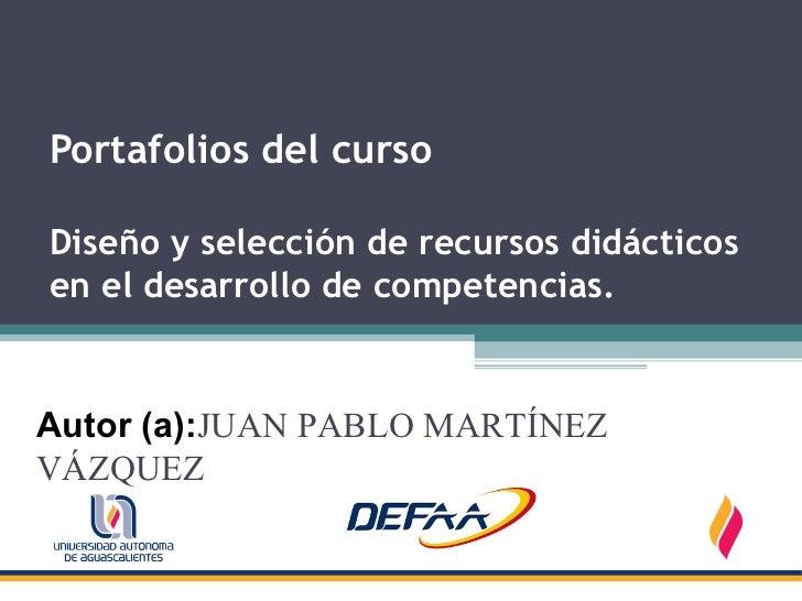 Portafolios del cursoDiseño y selección de recursos didácticosen el desarrollo de competencias.Autor (a):JUAN PABLO MARTÍN...