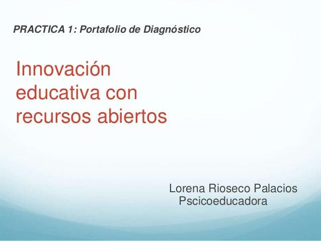 PRACTICA 1: Portafolio de Diagnóstico  Innovación  educativa con  recursos abiertos  Lorena Rioseco Palacios  Pscicoeducad...