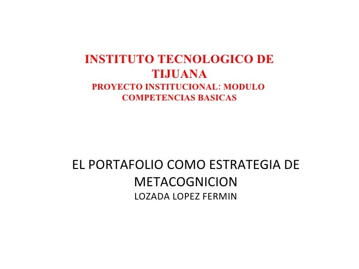 EL PORTAFOLIO COMO ESTRATEGIA DE METACOGNICION LOZADA LOPEZ FERMIN INSTITUTO TECNOLOGICO DE TIJUANA PROYECTO INSTITUCIONAL...