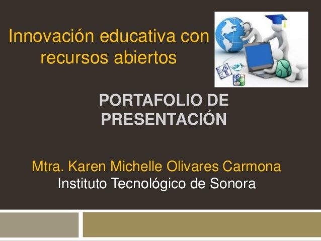 Innovación educativa con  recursos abiertos  PORTAFOLIO DE  PRESENTACIÓN  Mtra. Karen Michelle Olivares Carmona  Instituto...