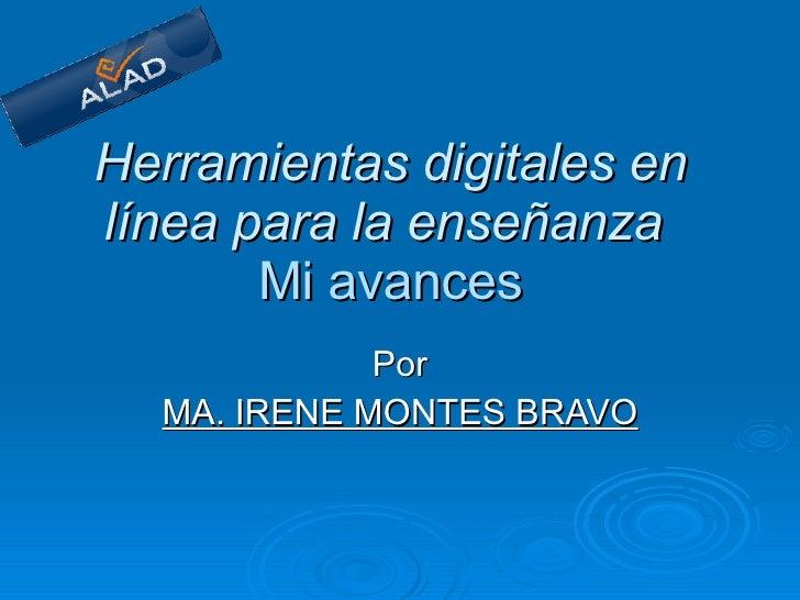 Herramientas digitales en línea para la enseñanza     Mi avances   Por MA. IRENE MONTES BRAVO