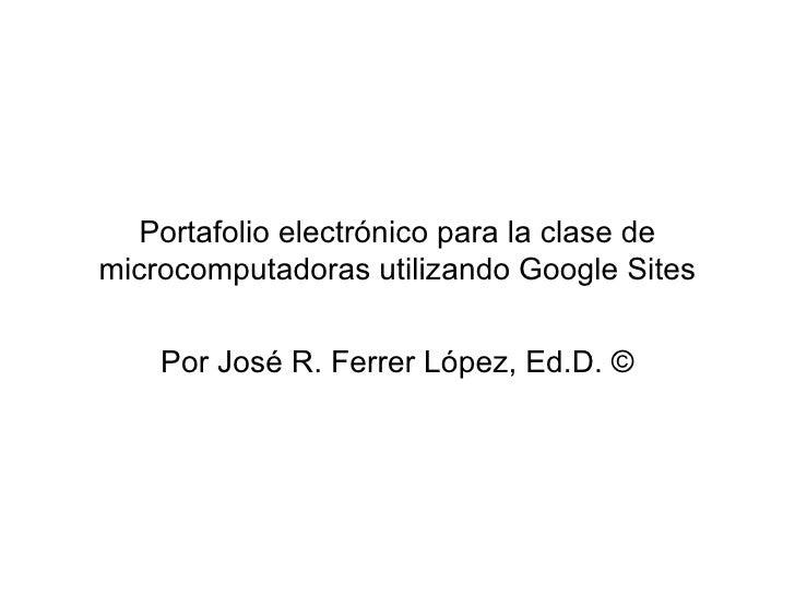 Portafolio electrónico para la clase de microcomputadoras utilizando Google Sites Por José R. Ferrer López, Ed.D. ©