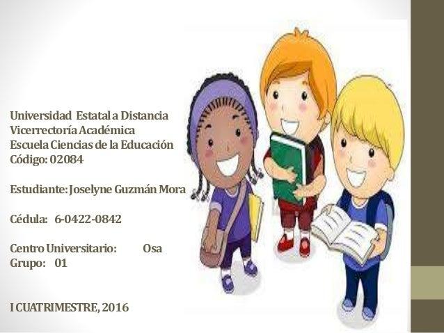 Universidad EstatalaDistancia VicerrectoríaAcadémica EscuelaCienciasdelaEducación Código:02084 Estudiante:JoselyneGuzmánMo...