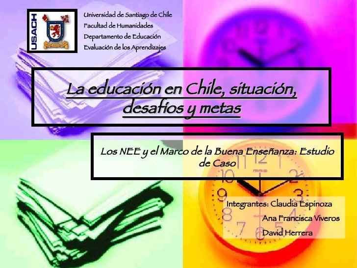 La educación en Chile, situación, desafíos y metas Los NEE y el Marco de la Buena Enseñanza: Estudio de Caso Universidad d...