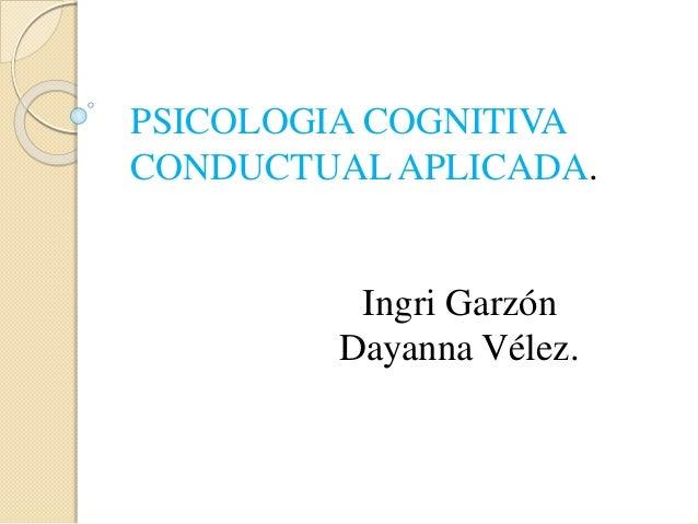 PSICOLOGIA COGNITIVA CONDUCTUAL APLICADA. Ingri Garzón Dayanna Vélez.