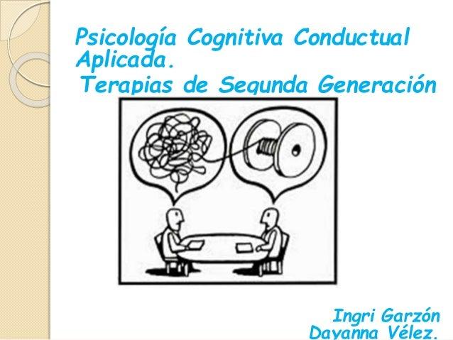 Psicología Cognitiva Conductual Aplicada. Terapias de Segunda Generación . I Ingri Garzón Dayanna Vélez.