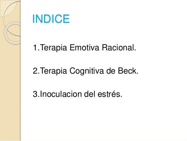 INDICE 1.Terapia Emotiva Racional. 2.Terapia Cognitiva de Beck. 3.Inoculacion del estrés.
