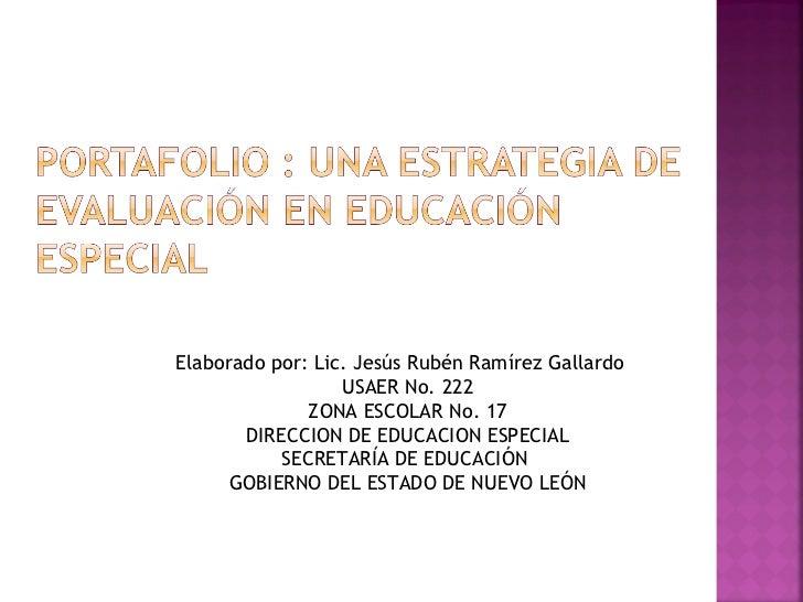Elaborado por: Lic. Jesús Rubén Ramírez Gallardo USAER No. 222 ZONA ESCOLAR No. 17 DIRECCION DE EDUCACION ESPECIAL SECRETA...