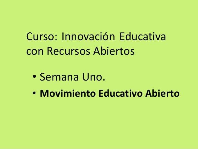 Curso: Innovación Educativa con Recursos Abiertos  •Semana Uno.  •Movimiento Educativo Abierto