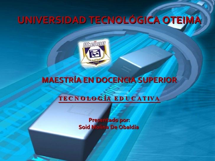 UNIVERSIDAD TECNOLÓGICA OTEIMA MAESTRÍA EN DOCENCIA SUPERIOR TECNOLOGÍA EDUCATIVA Presentado por: Soid Molina De Obaldía