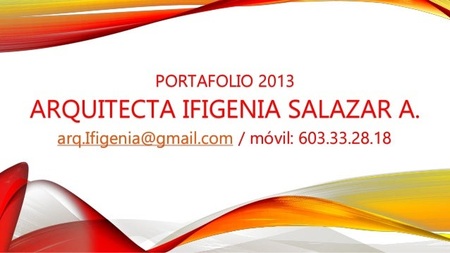 PORTAFOLIO 2013ARQUITECTA IFIGENIA SALAZAR A.  arq.Ifigenia@gmail.com / móvil: 603.33.28.18