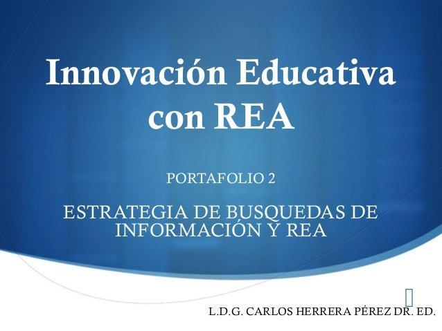  Innovación Educativa con REA PORTAFOLIO 2 ESTRATEGIA DE BUSQUEDAS DE INFORMACIÓN Y REA L.D.G. CARLOS HERRERA PÉREZ DR. E...