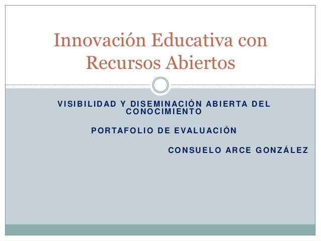 Innovación Educativa con  Recursos Abiertos  VISIBILIDAD Y DISEMINACIÓN ABIERTA DEL  CONOCIMIENTO  PORTAFOLIO DE EVALUACIÓ...