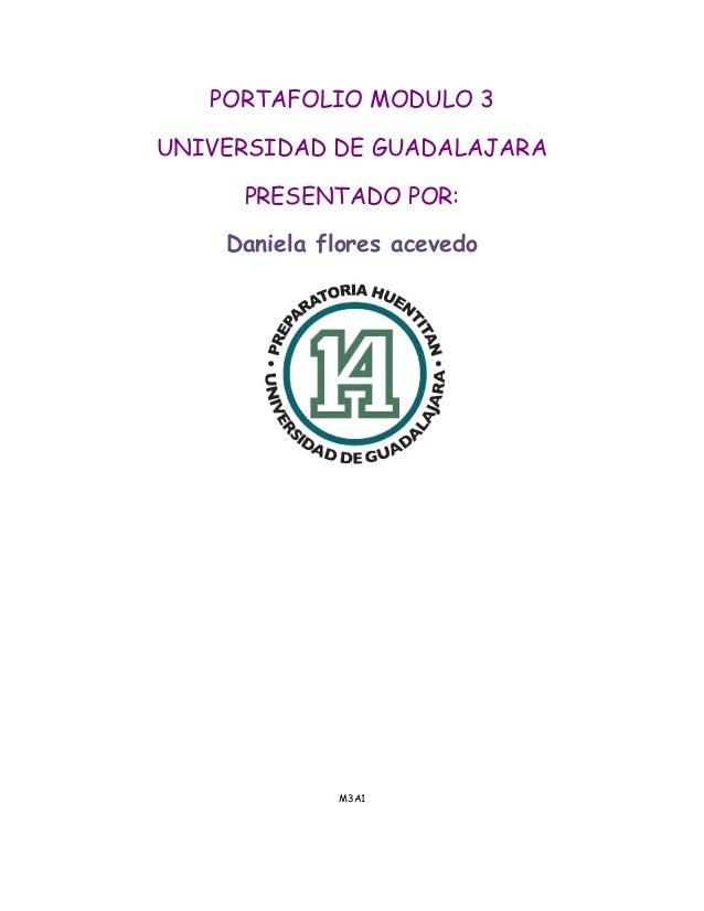 PORTAFOLIO MODULO 3  UNIVERSIDAD DE GUADALAJARA  PRESENTADO POR:  Daniela flores acevedo  M3A1