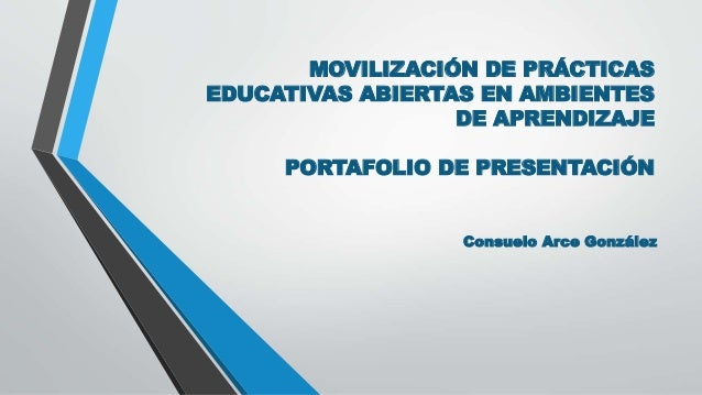 MOVILIZACIÓN DE PRÁCTICAS  EDUCATIVAS ABIERTAS EN AMBIENTES  DE APRENDIZAJE  PORTAFOLIO DE PRESENTACIÓN  Consuelo Arce Gon...