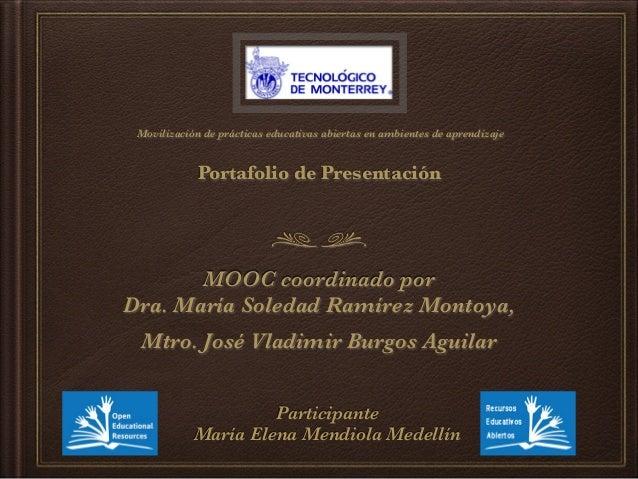 Movilización de prácticas educativas abiertas en ambientes de aprendizaje Portafolio de Presentación MOOC coordinado por ...