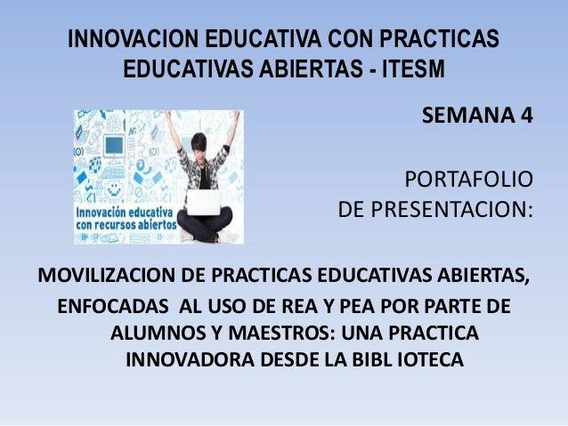 INNOVACION EDUCATIVA CON PRACTICAS EDUCATIVAS ABIERTAS - ITESM SEMANA 4 PORTAFOLIO DE PRESENTACION: MOVILIZACION DE PRACTI...