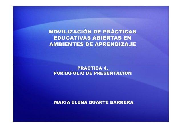 MOVILIZACIÓN DE PRÁCTICAS EDUCATIVAS ABIERTAS EN AMBIENTES DE APRENDIZAJE PRACTICA 4. PORTAFOLIO DE PRESENTACIÓN MARIA ELE...