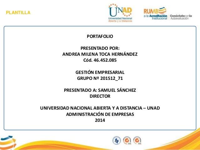 PLANTILLA PORTAFOLIO PRESENTADO POR: ANDREA MILENA TOCA HERNÁNDEZ Cód. 46.452.085 GESTIÓN EMPRESARIAL GRUPO Nº 201512_71 P...