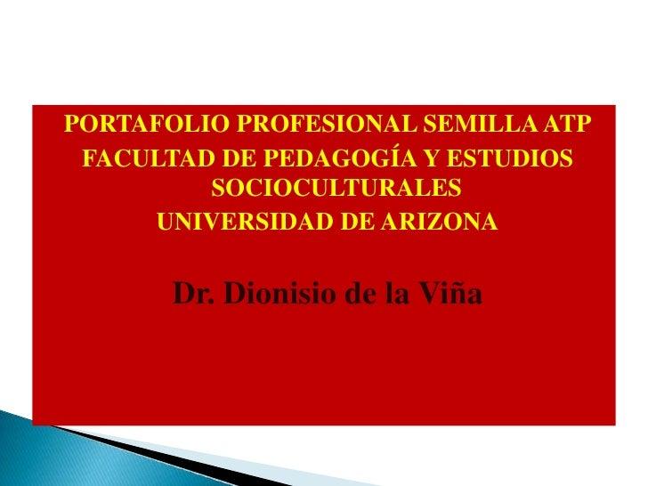 PORTAFOLIO PROFESIONAL SEMILLA ATP<br />FACULTAD DE PEDAGOGÍA Y ESTUDIOS SOCIOCULTURALES<br />UNIVERSIDAD DE ARIZONA<br />...
