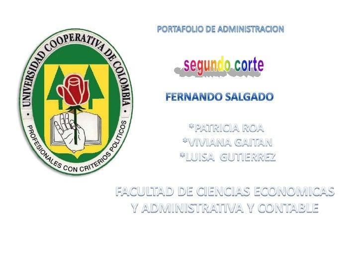 PORTAFOLIO DE ADMINISTRACION<br />segundo corte<br />FERNANDO SALGADO <br />*PATRICIA ROA <br />*VIVIANA GAITAN<br />*LUIS...