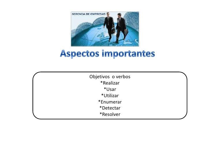 Aspectos importantes<br />Objetivos  o verbos<br />*Realizar<br />*Usar<br />*Utilizar<br />*Enumerar<br />*Detectar<br />...