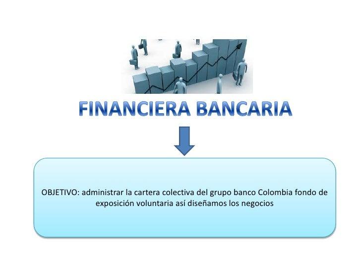 FINANCIERA BANCARIA <br />OBJETIVO: administrar la cartera colectiva del grupo banco Colombia fondo de exposición voluntar...