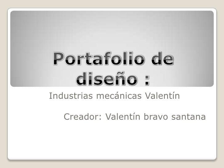 Portafolio de diseño :<br />Industrias mecánicas Valentín<br />Creador: Valentín bravo santana <br />