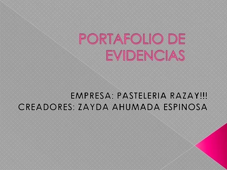 PORTAFOLIO DE EVIDENCIAS<br />EMPRESA: PASTELERIA RAZAY!!!<br />CREADORES: ZAYDA AHUMADA ESPINOSA<br />