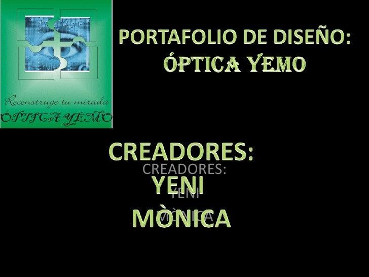 PORTAFOLIO DE DISEÑO:ÓPTICA YEMO<br />CREADORES:<br />YENI <br />MÒNICA<br />CREADORES:<br />YENI <br />MÒNICA<br />
