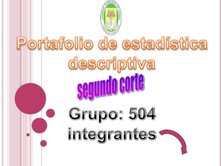 Portafolio de estadística<br />descriptiva<br />segundo corte<br />Grupo: 504<br />integrantes<br />