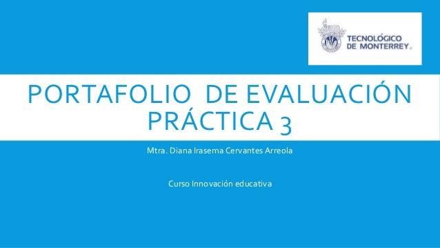 PORTAFOLIO DE EVALUACIÓN  PRÁCTICA 3  Mtra. Diana Irasema Cervantes Arreola  Curso Innovación educativa