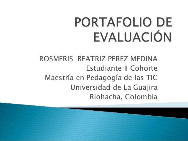 ROSMERIS BEATRIZ PEREZ MEDINA  Estudiante II Cohorte  Maestría en Pedagogía de las TIC  Universidad de La Guajira  Riohach...