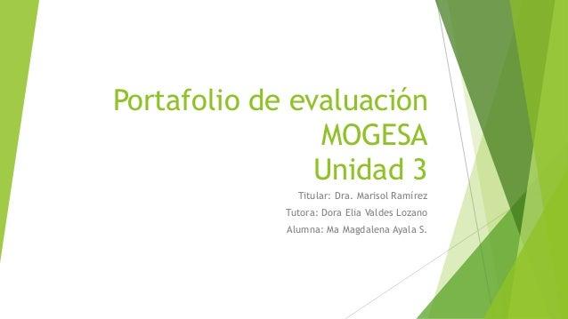 Portafolio de evaluación  MOGESA  Unidad 3  Titular: Dra. Marisol Ramírez  Tutora: Dora Elia Valdes Lozano  Alumna: Ma Mag...