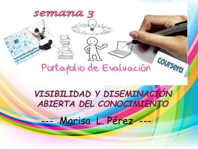 VISIBILIDAD Y DISEMINACIÓN ABIERTA DEL CONOCIMIENTO --- Marisa L. Pérez ---