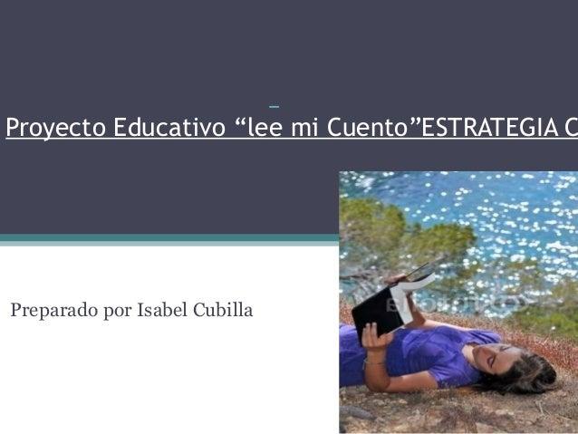 """Proyecto Educativo """"lee mi Cuento""""ESTRATEGIA C Preparado por Isabel Cubilla"""