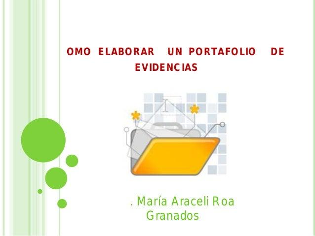 COMO ELABORAR UN PORTAFOLIO DE EVIDENCIAS Psic. María Araceli Roa Granados