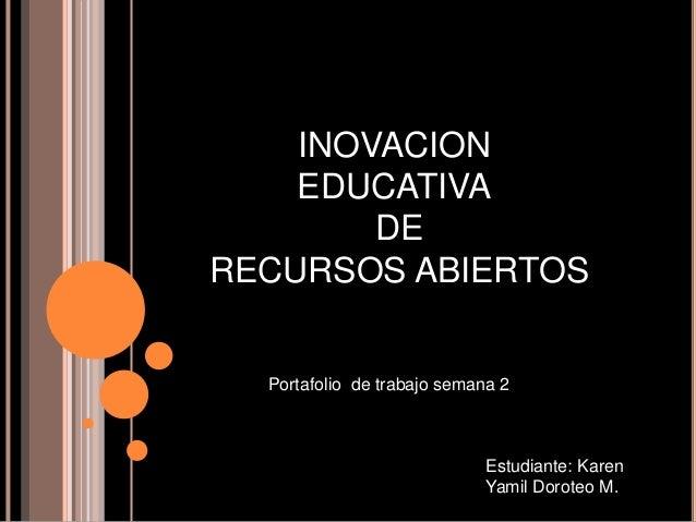 INOVACION EDUCATIVA DE RECURSOS ABIERTOS Portafolio de trabajo semana 2 Estudiante: Karen Yamil Doroteo M.