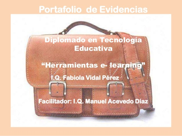 Portafolio de Evidencias I.Q. Fabiola Vidal Pérez Facilitador: I.Q. Manuel Acevedo Díaz Diplomado en Tecnología Educativa ...