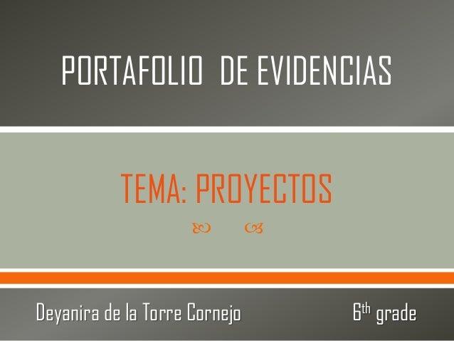   PORTAFOLIO DE EVIDENCIAS Deyanira de la Torre Cornejo 6th grade TEMA: PROYECTOS