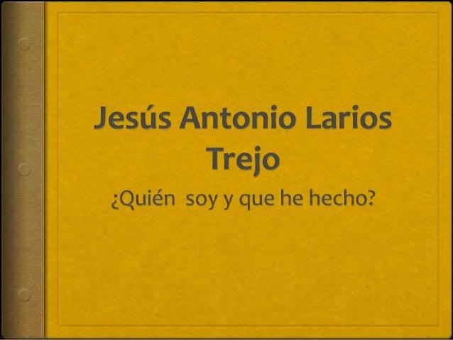 Datos generales  Nombre: Jesús Antonio Larios Trejo  Lugar y Fecha de Nacimiento: Colima Col., 25 de septiembre 1990  D...