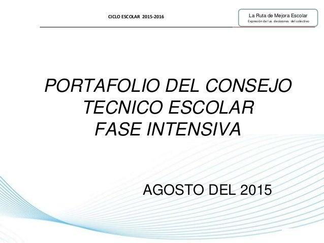 Page 1 PORTAFOLIO DEL CONSEJO TECNICO ESCOLAR FASE INTENSIVA AGOSTO DEL 2015 CICLO ESCOLAR 2015-2016 La Ruta de Mejora Esc...