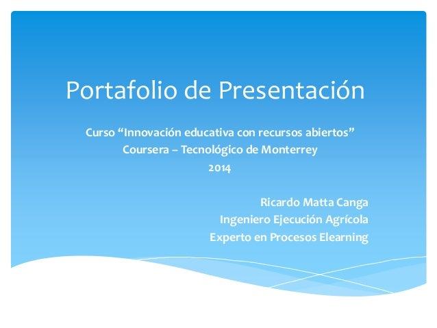 """Portafolio de Presentación  Curso """"Innovación educativa con recursos abiertos""""  Coursera – Tecnológico de Monterrey  2014 ..."""