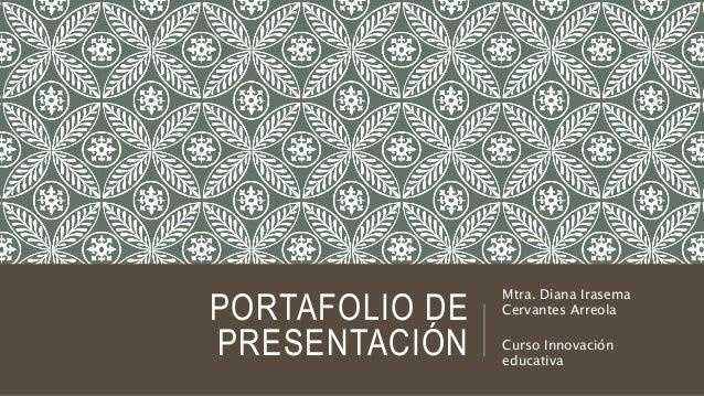 PORTAFOLIO DE  PRESENTACIÓN  Mtra. Diana Irasema  Cervantes Arreola  Curso Innovación  educativa