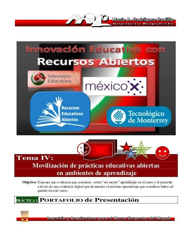 Tema IV: Movilización de prácticas educativas abiertas en ambientes de aprendizaje Objetivo: Exponer una evidencia que con...