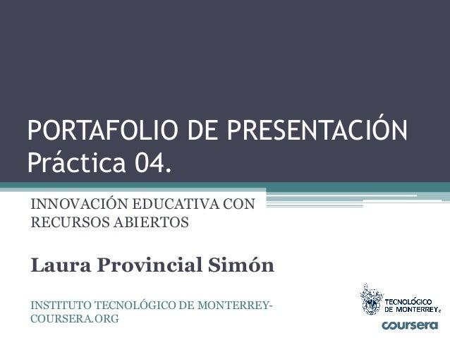 PORTAFOLIO DE PRESENTACIÓN  Práctica 04.  INNOVACIÓN EDUCATIVA CON  RECURSOS ABIERTOS  Laura Provincial Simón  INSTITUTO T...