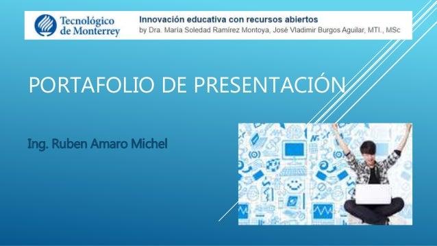 PORTAFOLIO DE PRESENTACIÓN  Ing. Ruben Amaro Michel